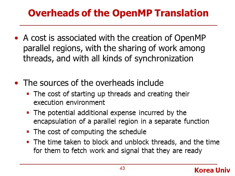 Korea Univ Overheads of the OpenMP Translation A cost is associated with the creation of OpenMP parallel regions, with the sharing of work among threads, and with all kinds of synchronization The sources of the overheads include  The cost of starting up threads and creating their execution environment  The potential additional expense incurred by the encapsulation of a parallel region in a separate function  The cost of computing the schedule  The time taken to block and unblock threads, and the time for them to fetch work and signal that they are ready 43
