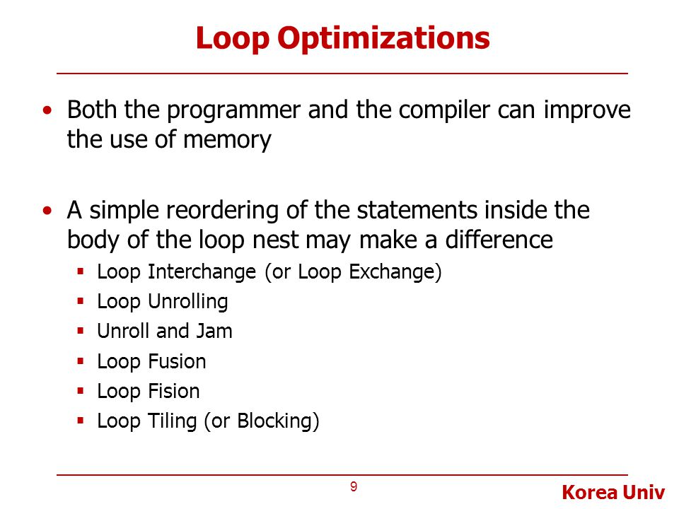 Korea Univ Loop Optimizations Both the programmer and the compiler can improve the use of memory A simple reordering of the statements inside the body of the loop nest may make a difference  Loop Interchange (or Loop Exchange)  Loop Unrolling  Unroll and Jam  Loop Fusion  Loop Fision  Loop Tiling (or Blocking) 9