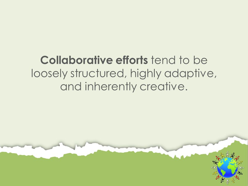 Collaborative efforts tend to be loosely structured, highly adaptive, and inherently creative.