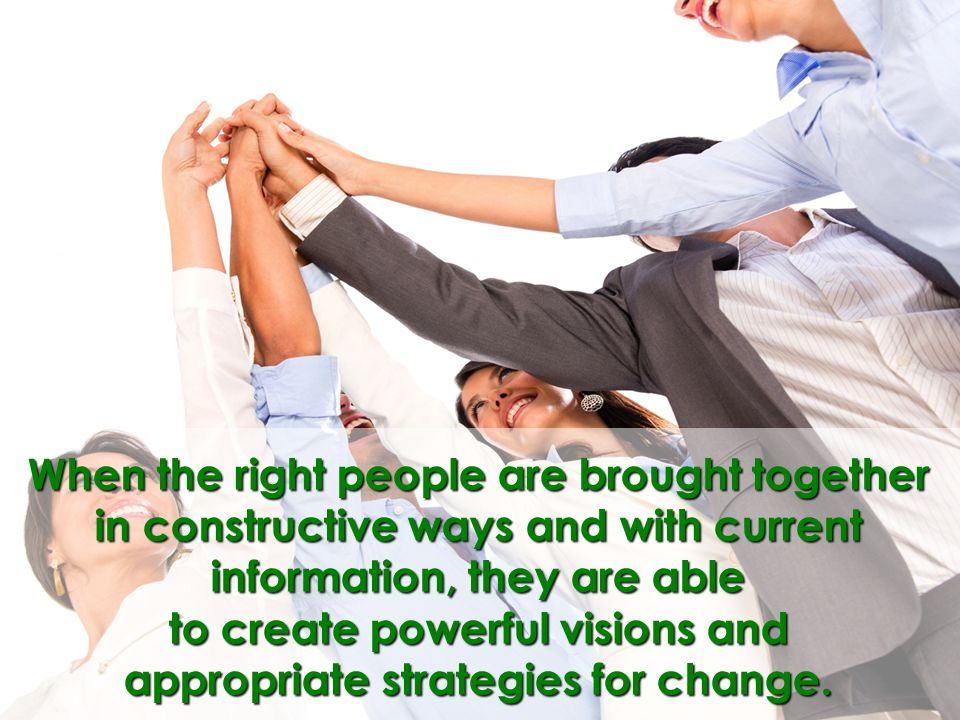 When the right people are brought together in constructive ways and with current information, they are able to create powerful visions and appropriate strategies for change.
