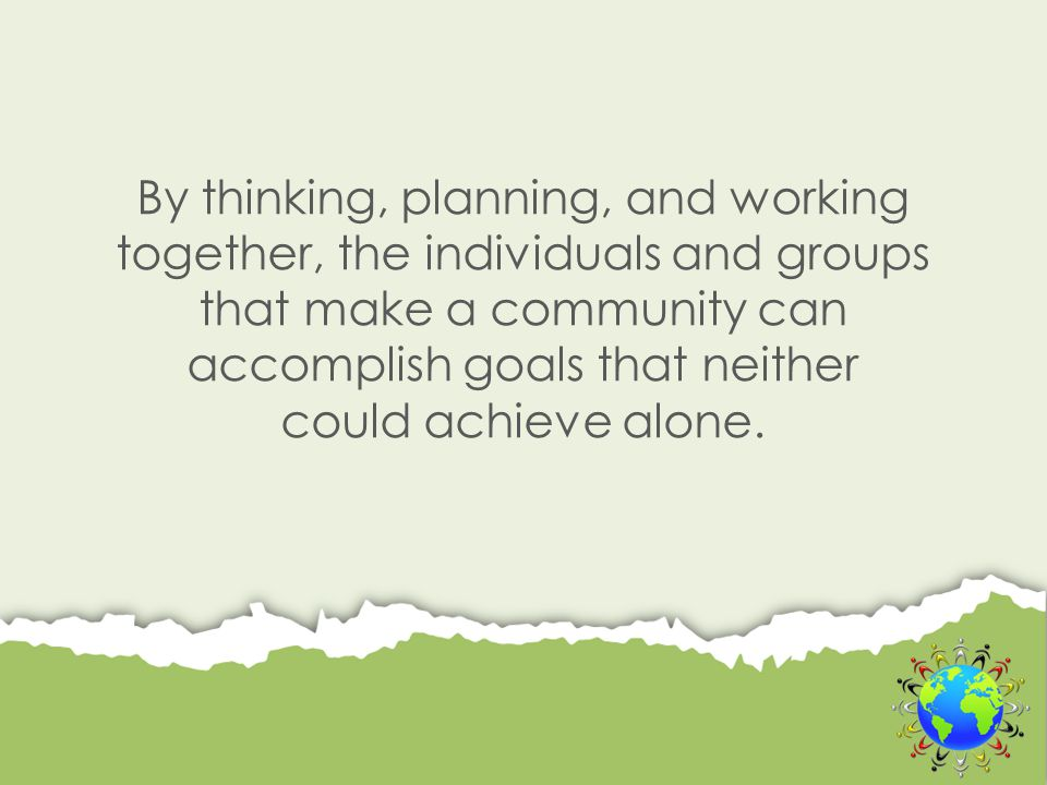 By thinking, planning, and working together, the individuals and groups that make a community can accomplish goals that neither could achieve alone.
