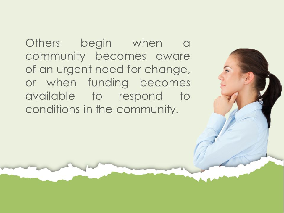 Others begin when a community becomes aware of an urgent need for change, or when funding becomes available to respond to conditions in the community.