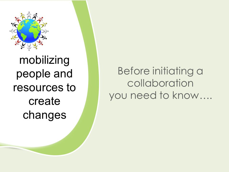 Before initiating a collaboration you need to know…. mobilizing people and resources to create changes