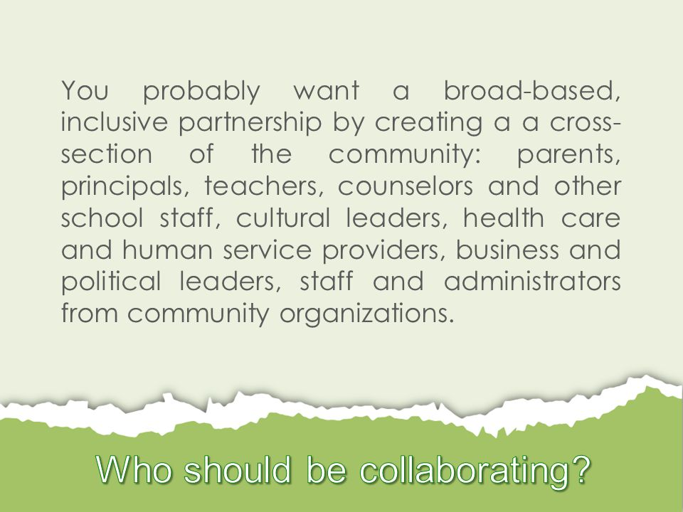 You probably want a broad-based, inclusive partnership by creating a a cross- section of the community: parents, principals, teachers, counselors and other school staff, cultural leaders, health care and human service providers, business and political leaders, staff and administrators from community organizations.