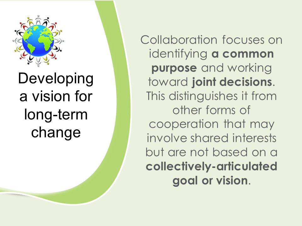 Collaboration focuses on identifying a common purpose and working toward joint decisions. This distinguishes it from other forms of cooperation that m