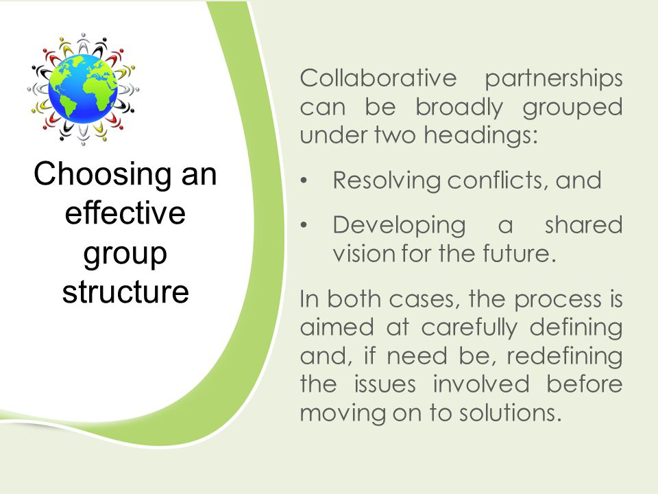 Collaborative partnerships can be broadly grouped under two headings: Resolving conflicts, and Developing a shared vision for the future. In both case