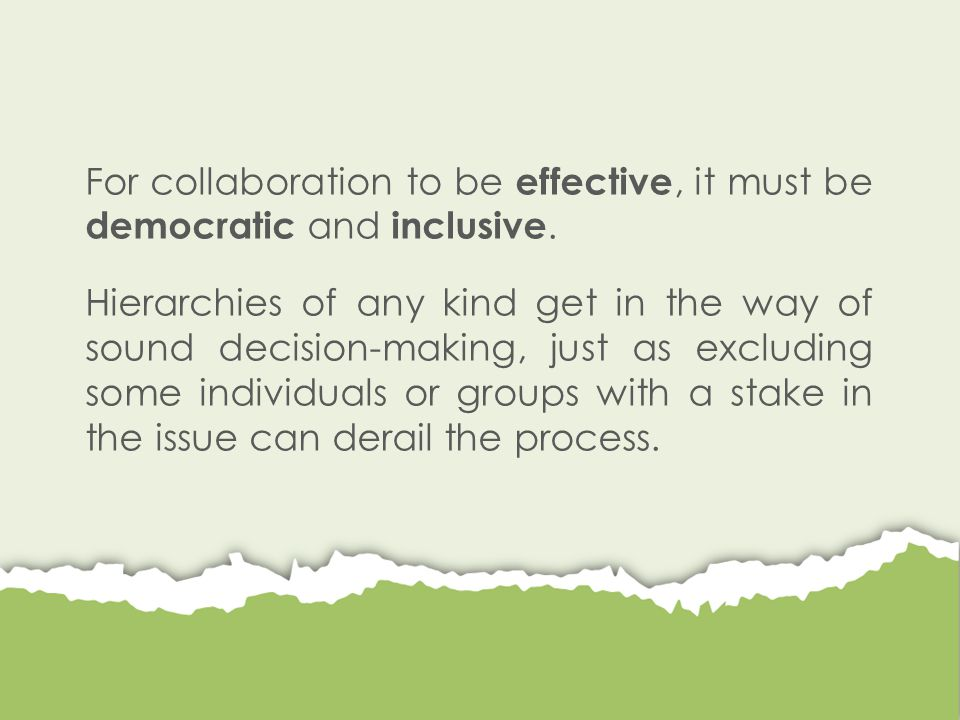 For collaboration to be effective, it must be democratic and inclusive. Hierarchies of any kind get in the way of sound decision-making, just as exclu