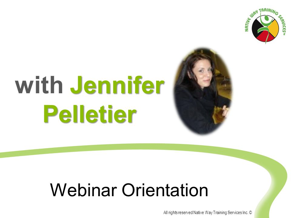 All rights reserved Native Way Training Services Inc. © Webinar Orientation Jennifer Pelletier with Jennifer Pelletier