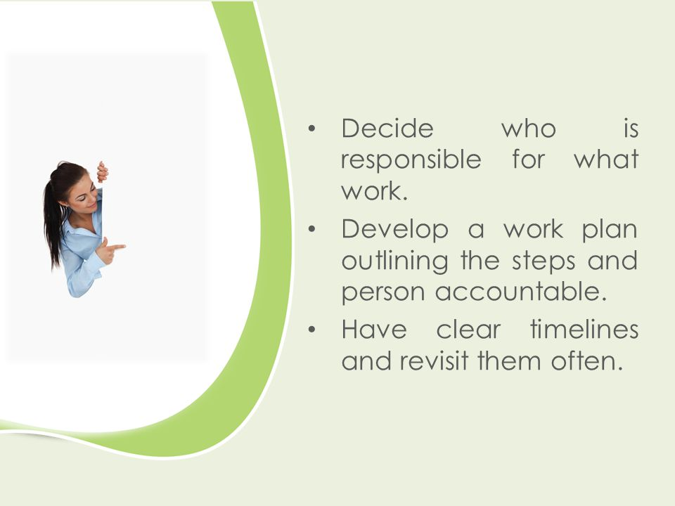 Decide who is responsible for what work. Develop a work plan outlining the steps and person accountable. Have clear timelines and revisit them often.