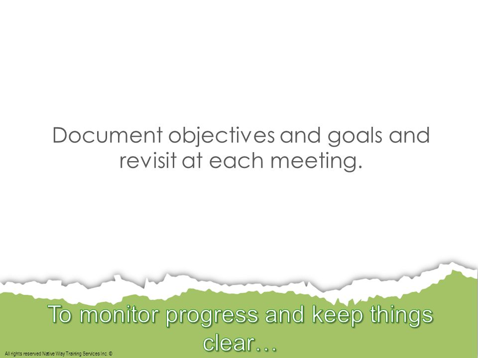 All rights reserved Native Way Training Services Inc. © Document objectives and goals and revisit at each meeting.