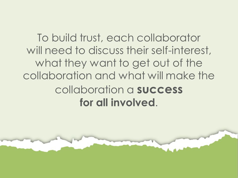 To build trust, each collaborator will need to discuss their self-interest, what they want to get out of the collaboration and what will make the collaboration a success for all involved.
