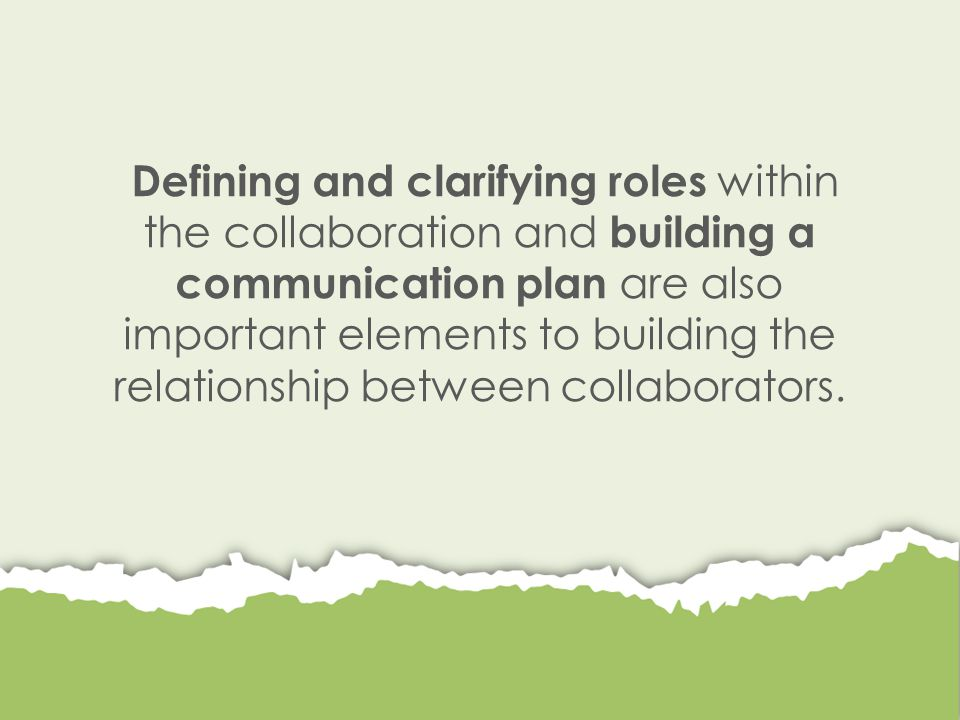 Defining and clarifying roles within the collaboration and building a communication plan are also important elements to building the relationship between collaborators.