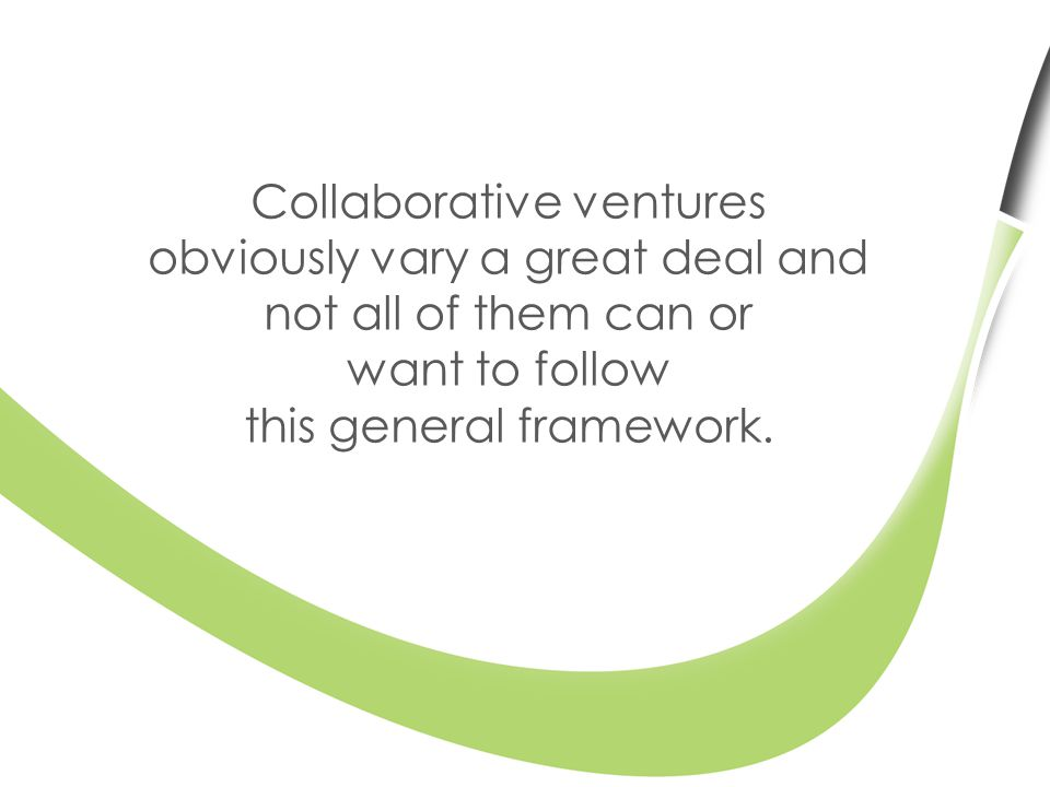 Collaborative ventures obviously vary a great deal and not all of them can or want to follow this general framework.