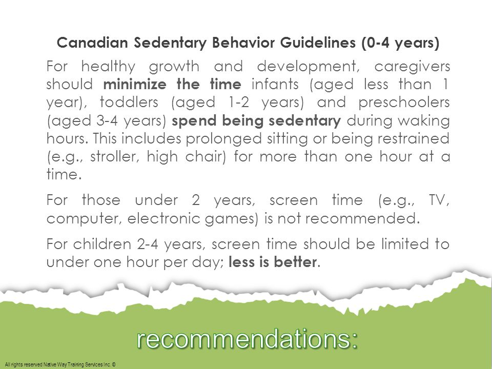All rights reserved Native Way Training Services Inc. © Canadian Sedentary Behavior Guidelines (0-4 years) For healthy growth and development, caregiv