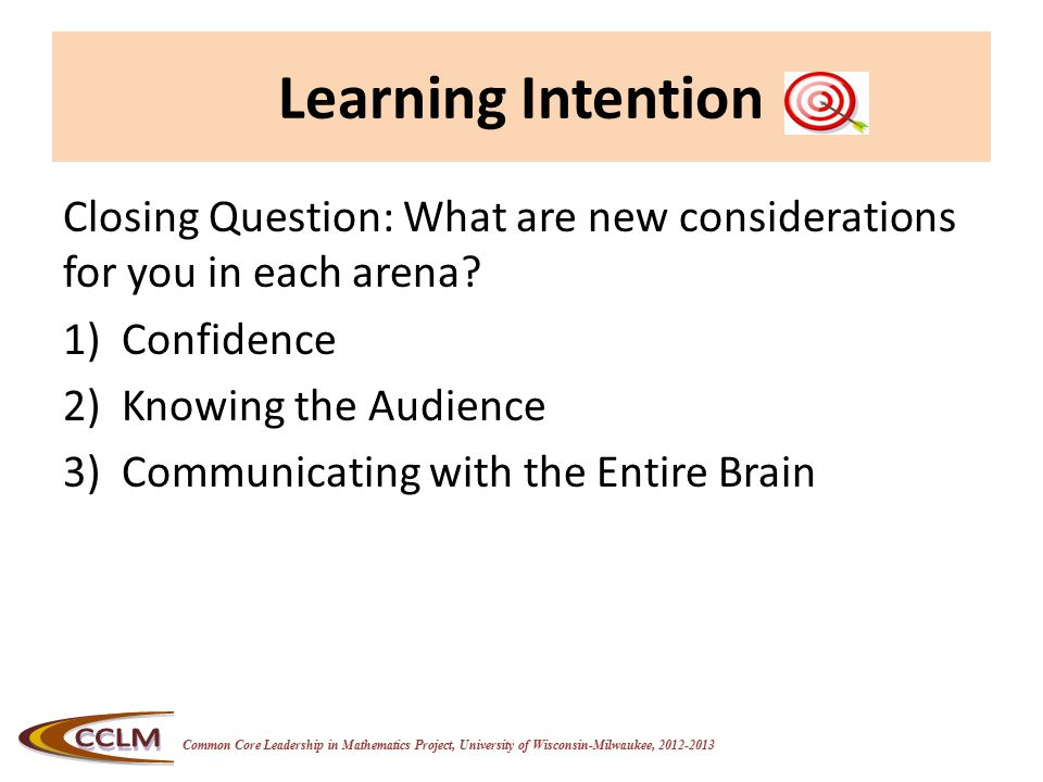 Common Core Leadership in Mathematics Project, University of Wisconsin-Milwaukee, 2012-2013 Learning Intention Closing Question: What are new considerations for you in each arena.