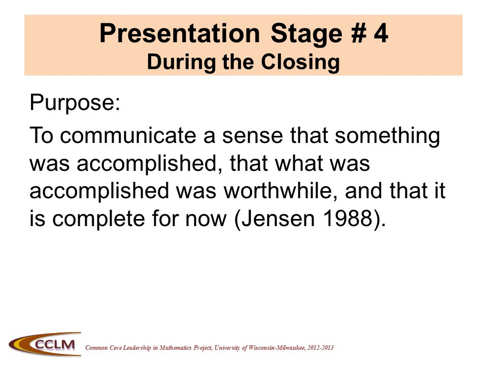 Common Core Leadership in Mathematics Project, University of Wisconsin-Milwaukee, 2012-2013 Presentation Stage # 4 During the Closing Purpose: To communicate a sense that something was accomplished, that what was accomplished was worthwhile, and that it is complete for now (Jensen 1988).
