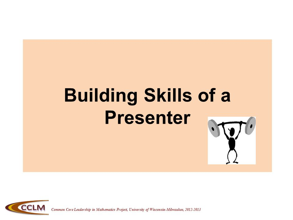 Common Core Leadership in Mathematics Project, University of Wisconsin-Milwaukee, 2012-2013 Building Skills of a Presenter