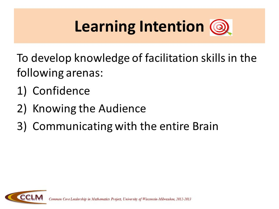 Common Core Leadership in Mathematics Project, University of Wisconsin-Milwaukee, 2012-2013 Learning Intention To develop knowledge of facilitation skills in the following arenas: 1)Confidence 2)Knowing the Audience 3)Communicating with the entire Brain
