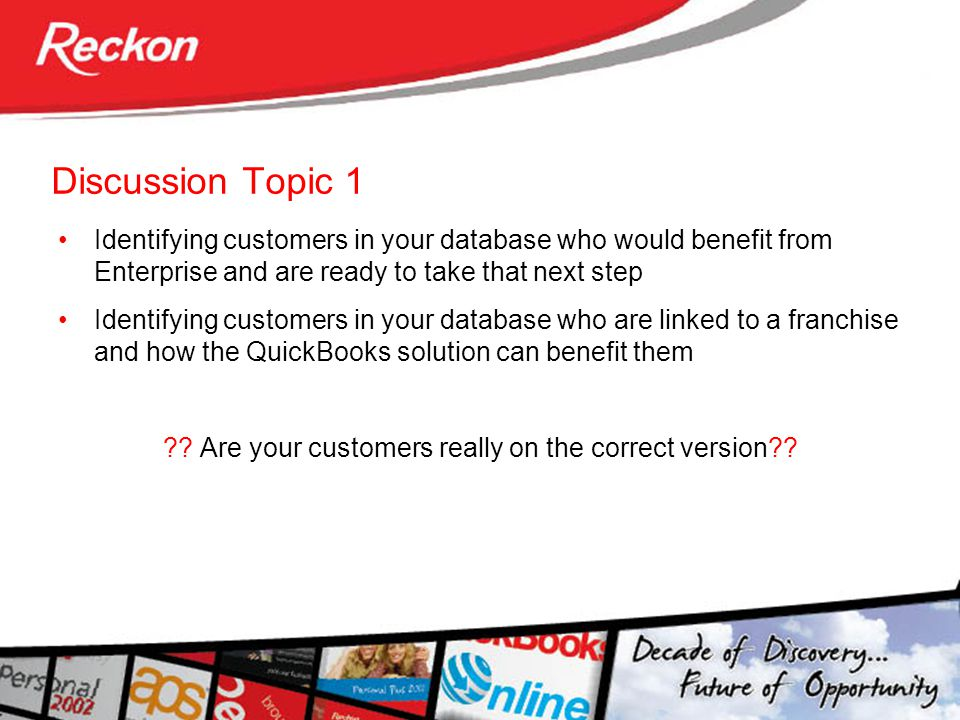 Discussion Topic 1 Identifying customers in your database who would benefit from Enterprise and are ready to take that next step Identifying customers in your database who are linked to a franchise and how the QuickBooks solution can benefit them ?.