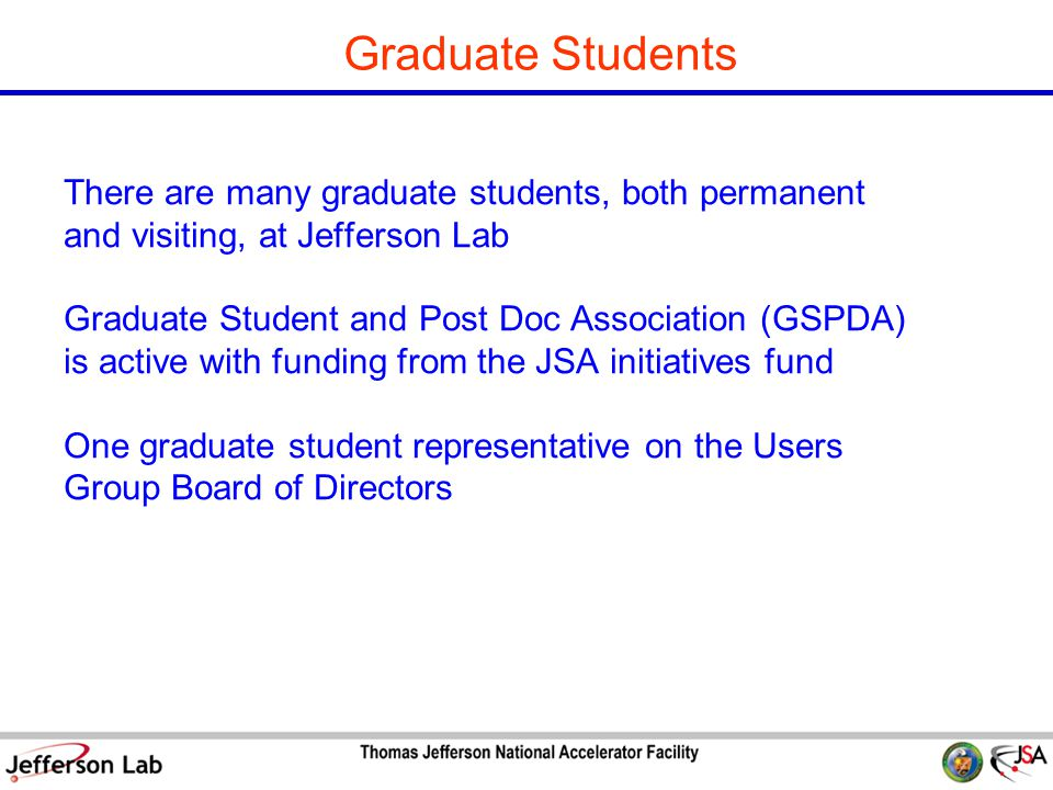 S&T Review 09 Page 11 Graduate Students There are many graduate students, both permanent and visiting, at Jefferson Lab Graduate Student and Post Doc Association (GSPDA) is active with funding from the JSA initiatives fund One graduate student representative on the Users Group Board of Directors
