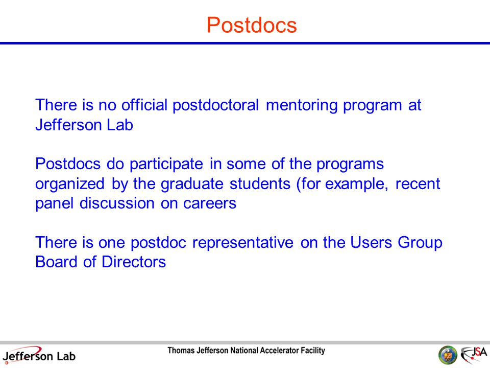 S&T Review 09 Page 12 Postdocs There is no official postdoctoral mentoring program at Jefferson Lab Postdocs do participate in some of the programs organized by the graduate students (for example, recent panel discussion on careers There is one postdoc representative on the Users Group Board of Directors