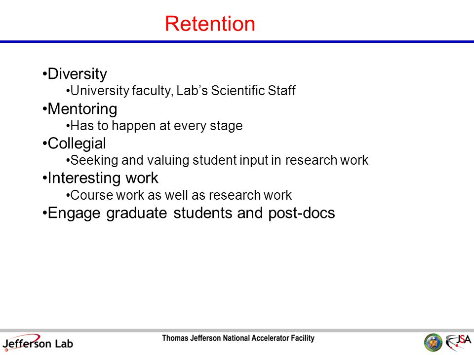 S&T Review 09 Page 21 Retention Diversity University faculty, Lab's Scientific Staff Mentoring Has to happen at every stage Collegial Seeking and valuing student input in research work Interesting work Course work as well as research work Engage graduate students and post-docs