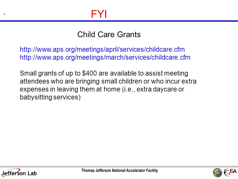 S&T Review 09 Page 23 FYI http://www.aps.org/meetings/april/services/childcare.cfm http://www.aps.org/meetings/march/services/childcare.cfm Small grants of up to $400 are available to assist meeting attendees who are bringing small children or who incur extra expenses in leaving them at home (i.e., extra daycare or babysitting services) Child Care Grants
