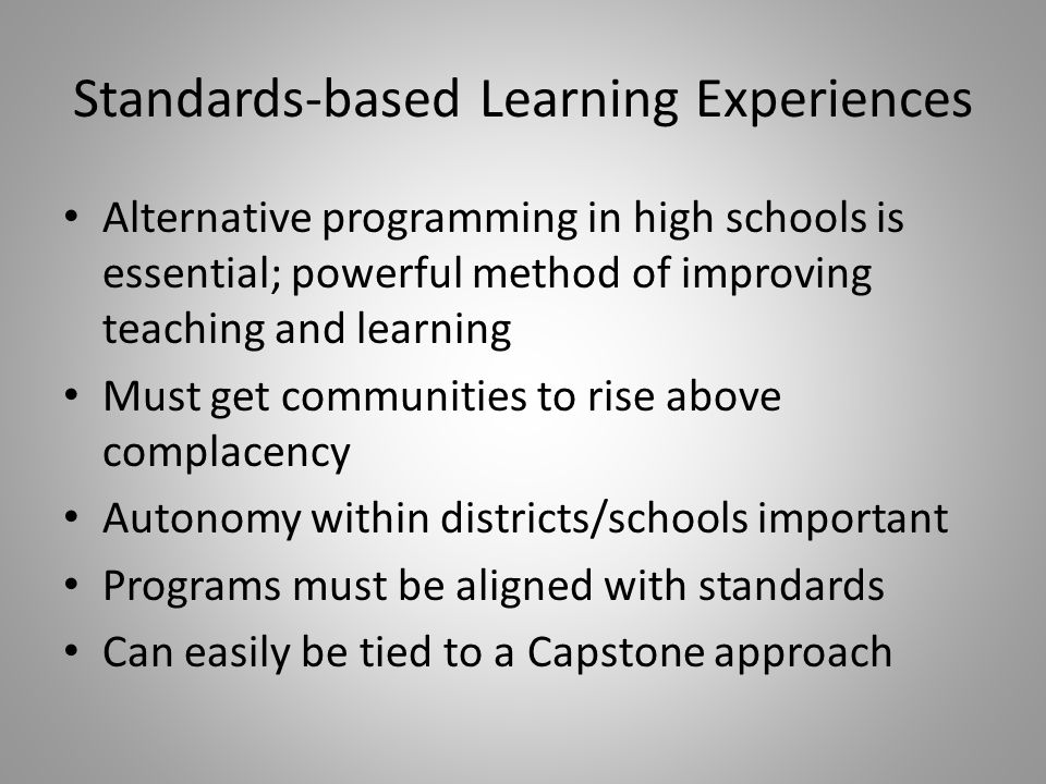 Standards-based Learning Experiences Alternative programming in high schools is essential; powerful method of improving teaching and learning Must get communities to rise above complacency Autonomy within districts/schools important Programs must be aligned with standards Can easily be tied to a Capstone approach