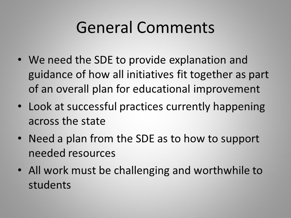 General Comments We need the SDE to provide explanation and guidance of how all initiatives fit together as part of an overall plan for educational improvement Look at successful practices currently happening across the state Need a plan from the SDE as to how to support needed resources All work must be challenging and worthwhile to students