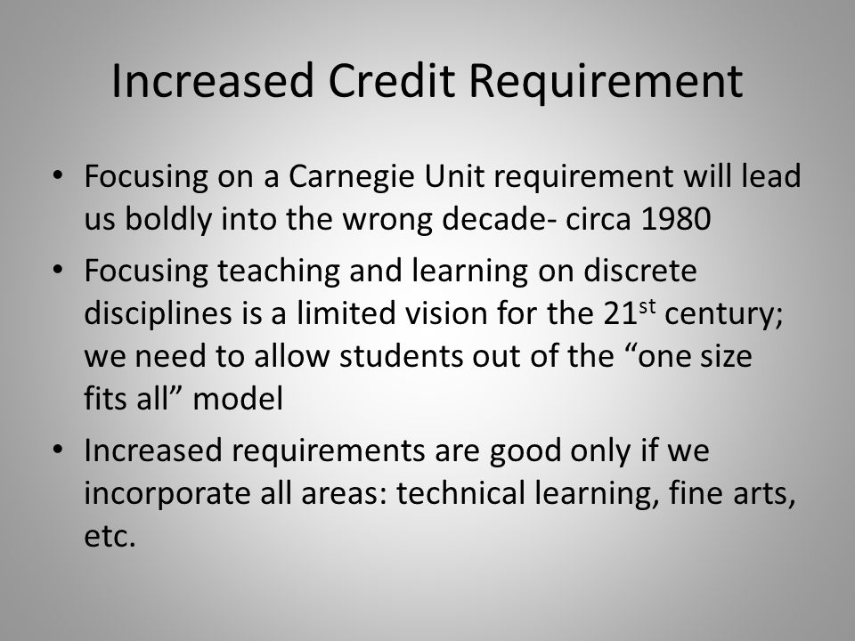 Increased Credit Requirement Focusing on a Carnegie Unit requirement will lead us boldly into the wrong decade- circa 1980 Focusing teaching and learning on discrete disciplines is a limited vision for the 21 st century; we need to allow students out of the one size fits all model Increased requirements are good only if we incorporate all areas: technical learning, fine arts, etc.
