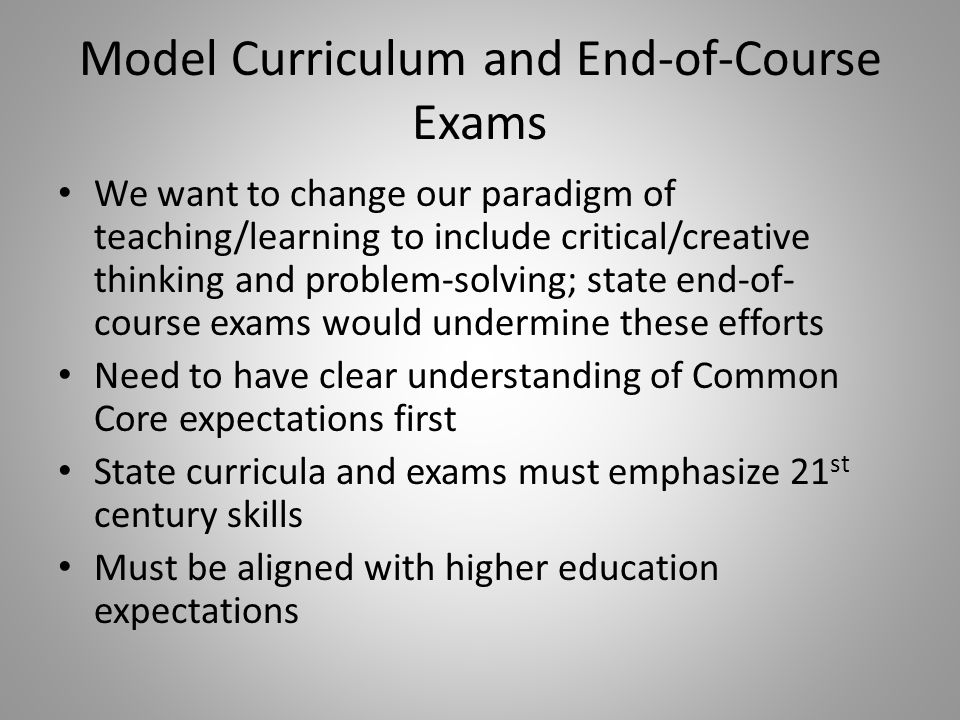 Model Curriculum and End-of-Course Exams We want to change our paradigm of teaching/learning to include critical/creative thinking and problem-solving; state end-of- course exams would undermine these efforts Need to have clear understanding of Common Core expectations first State curricula and exams must emphasize 21 st century skills Must be aligned with higher education expectations