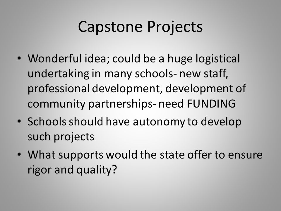 Capstone Projects Wonderful idea; could be a huge logistical undertaking in many schools- new staff, professional development, development of community partnerships- need FUNDING Schools should have autonomy to develop such projects What supports would the state offer to ensure rigor and quality