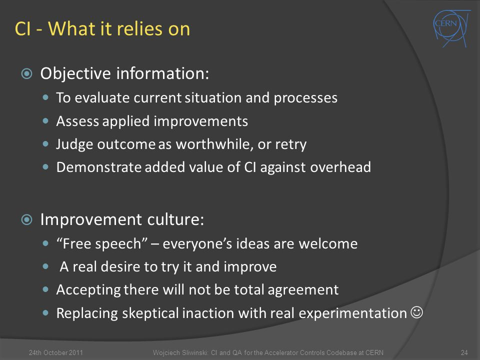 CI - What it relies on  Objective information: To evaluate current situation and processes Assess applied improvements Judge outcome as worthwhile, o