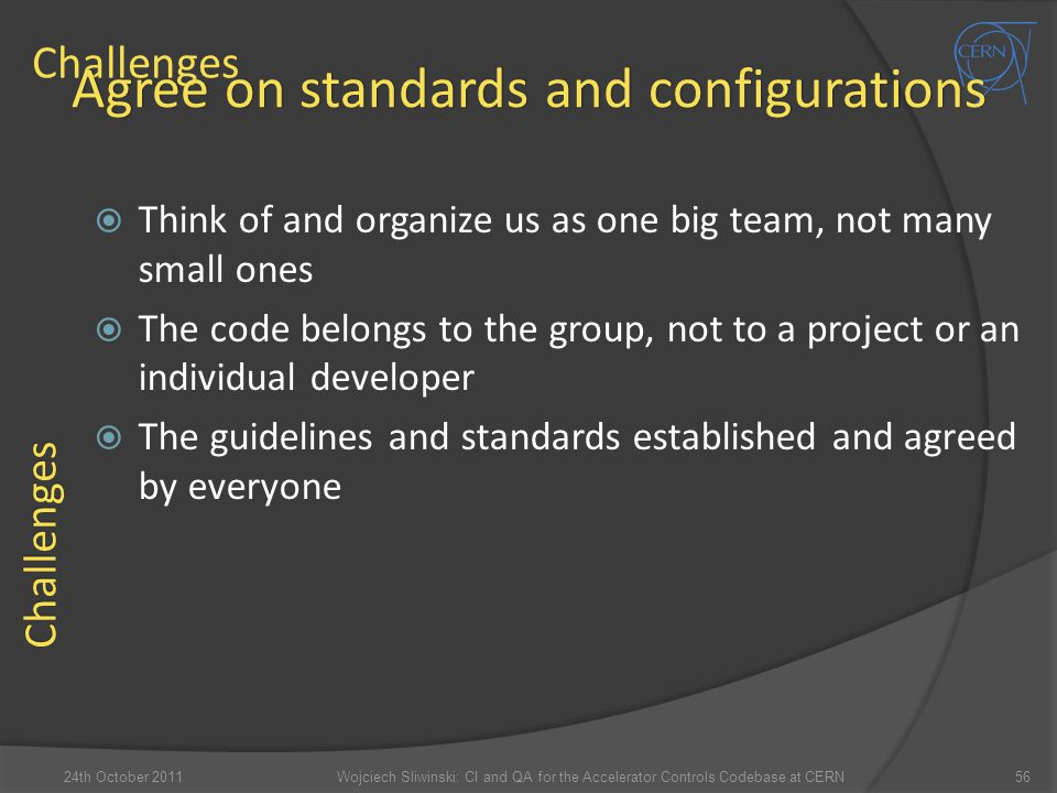 Challenges  Think of and organize us as one big team, not many small ones  The code belongs to the group, not to a project or an individual develope