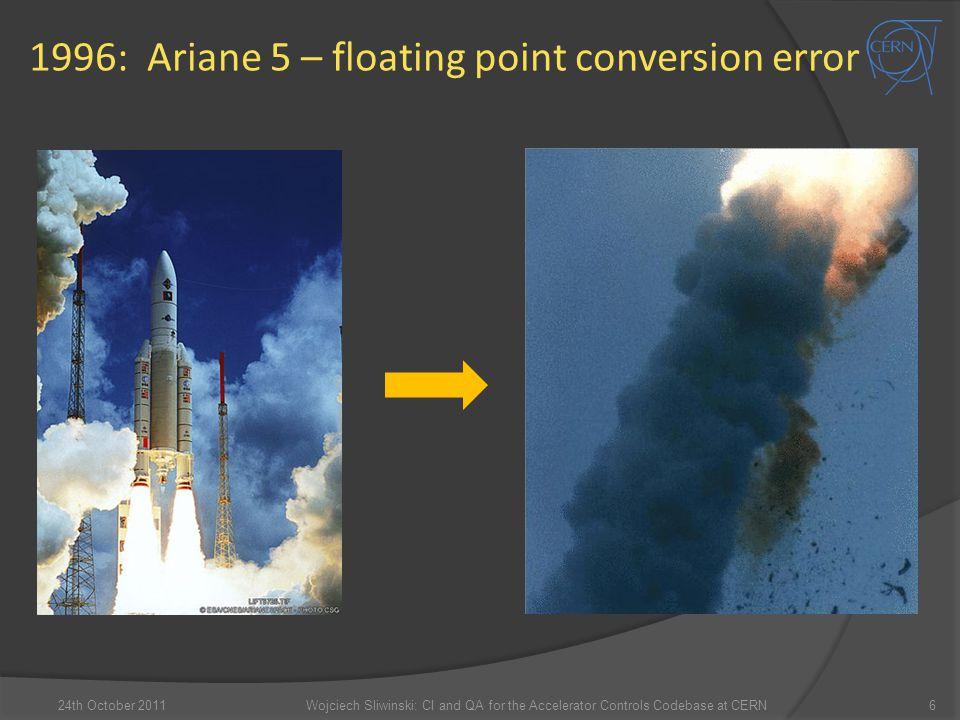 1996: Ariane 5 – floating point conversion error 624th October 2011Wojciech Sliwinski: CI and QA for the Accelerator Controls Codebase at CERN