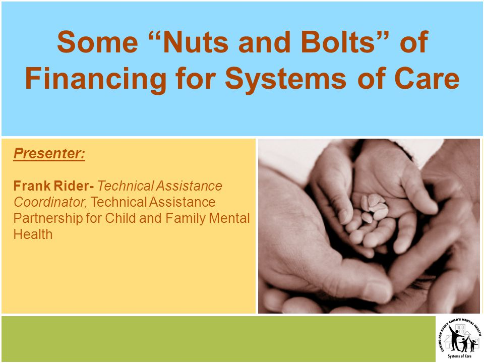 Presenter: Frank Rider- Technical Assistance Coordinator, Technical Assistance Partnership for Child and Family Mental Health Some Nuts and Bolts of Financing for Systems of Care