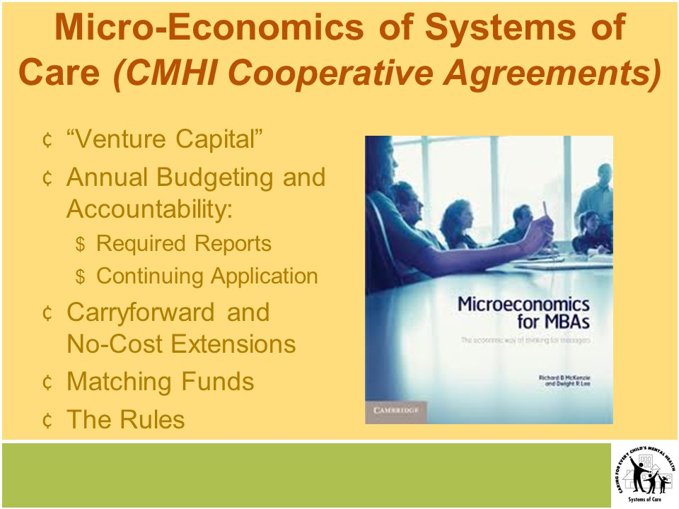 Micro-Economics of Systems of Care (CMHI Cooperative Agreements) ¢ Venture Capital ¢ Annual Budgeting and Accountability: $ Required Reports $ Continuing Application ¢ Carryforward and No-Cost Extensions ¢ Matching Funds ¢ The Rules