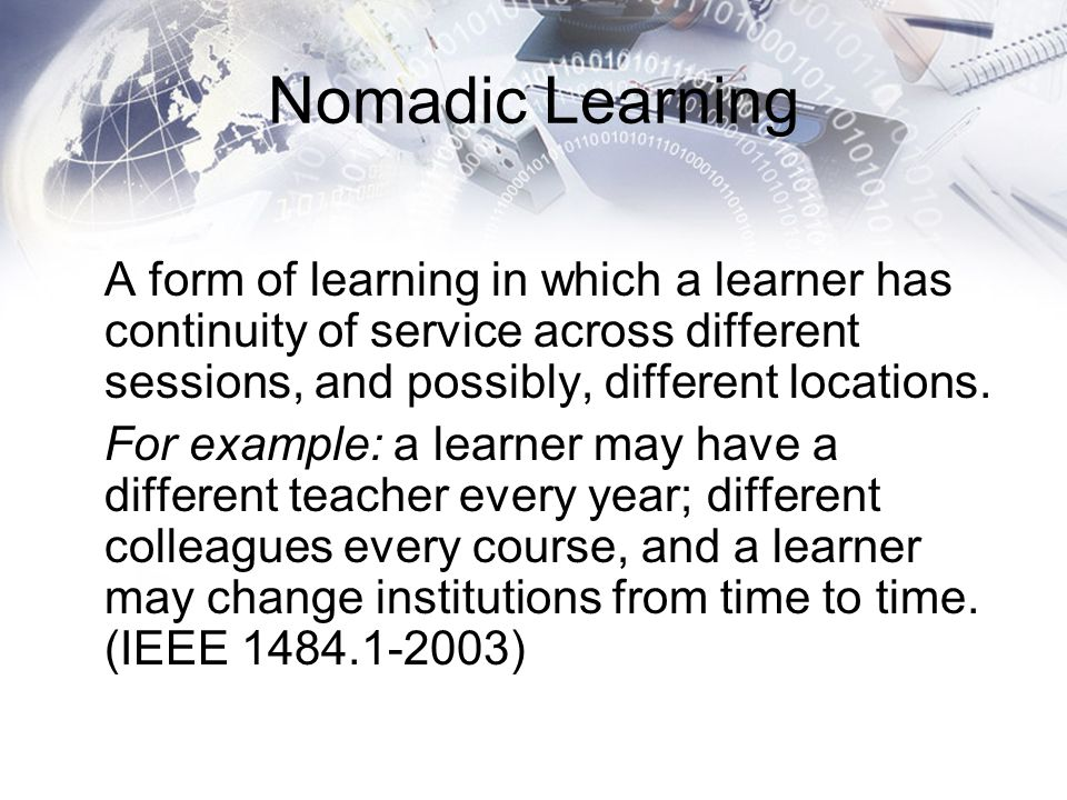 Nomadic Learning A form of learning in which a learner has continuity of service across different sessions, and possibly, different locations. For exa