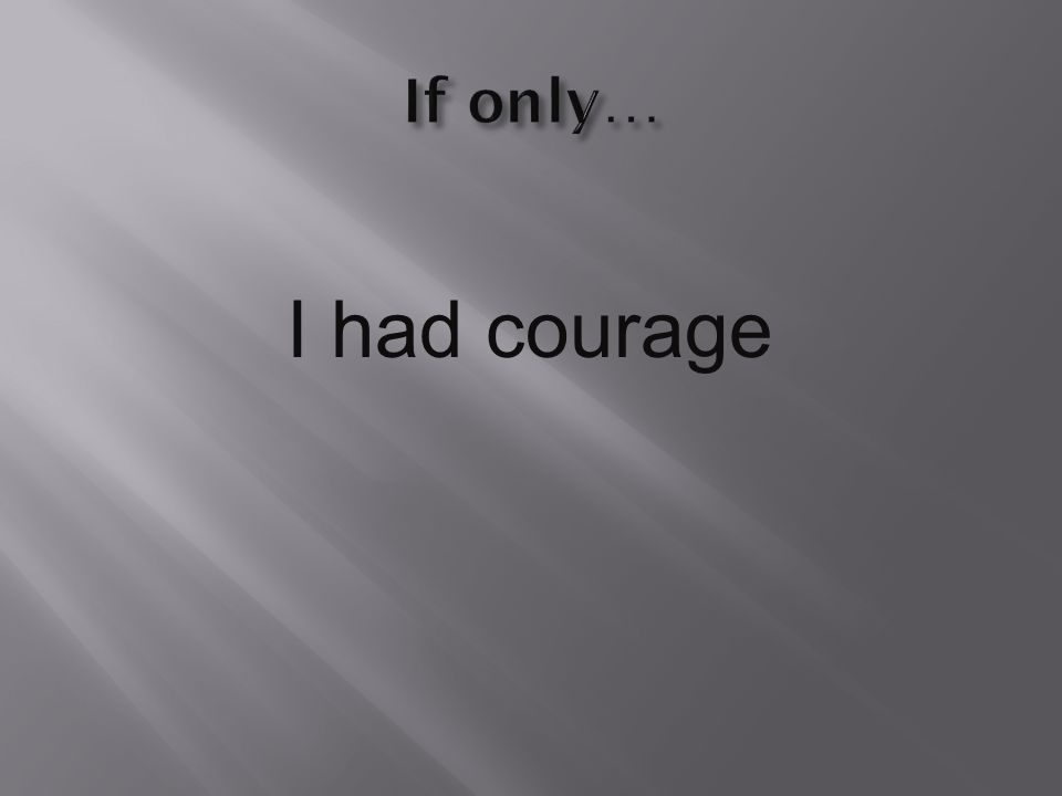 I had courage