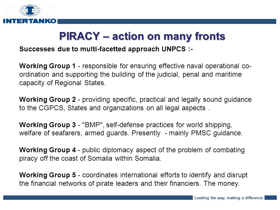 Leading the way; making a difference PIRACY – action on many fronts Successes due to multi-facetted approach UNPCS :- Working Group 1 - responsible for ensuring effective naval operational co- ordination and supporting the building of the judicial, penal and maritime capacity of Regional States.