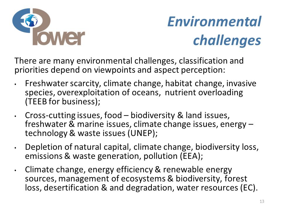 13 Environmental challenges There are many environmental challenges, classification and priorities depend on viewpoints and aspect perception: Freshwater scarcity, climate change, habitat change, invasive species, overexploitation of oceans, nutrient overloading (TEEB for business); Cross-cutting issues, food – biodiversity & land issues, freshwater & marine issues, climate change issues, energy – technology & waste issues (UNEP); Depletion of natural capital, climate change, biodiversity loss, emissions & waste generation, pollution (EEA); Climate change, energy efficiency & renewable energy sources, management of ecosystems & biodiversity, forest loss, desertification & and degradation, water resources (EC).