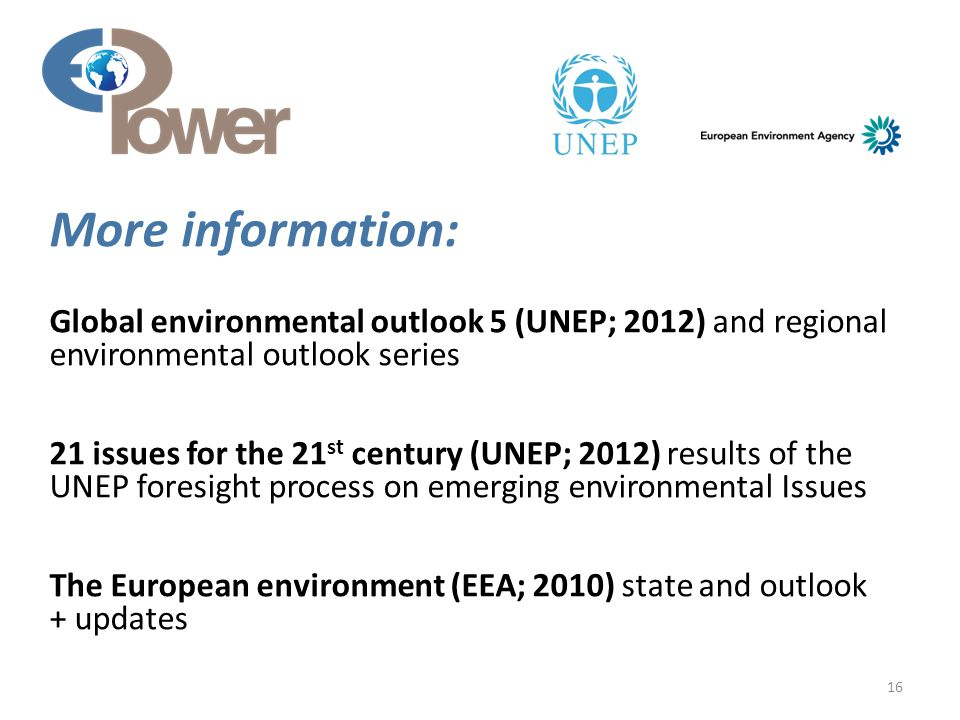 Global environmental outlook 5 (UNEP; 2012) and regional environmental outlook series 21 issues for the 21 st century (UNEP; 2012) results of the UNEP foresight process on emerging environmental Issues The European environment (EEA; 2010) state and outlook + updates 16 More information: