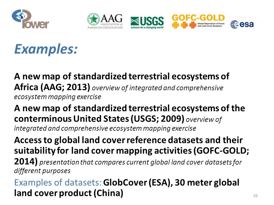 A new map of standardized terrestrial ecosystems of Africa (AAG; 2013) overview of integrated and comprehensive ecosystem mapping exercise A new map of standardized terrestrial ecosystems of the conterminous United States (USGS; 2009) overview of integrated and comprehensive ecosystem mapping exercise Access to global land cover reference datasets and their suitability for land cover mapping activities (GOFC-GOLD; 2014) presentation that compares current global land cover datasets for different purposes Examples of datasets: GlobCover (ESA), 30 meter global land cover product (China) 26 Examples:
