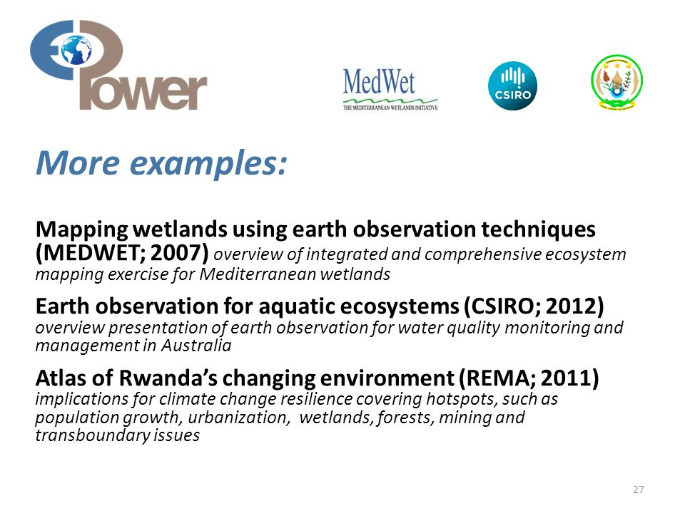 Mapping wetlands using earth observation techniques (MEDWET; 2007) overview of integrated and comprehensive ecosystem mapping exercise for Mediterranean wetlands Earth observation for aquatic ecosystems (CSIRO; 2012) overview presentation of earth observation for water quality monitoring and management in Australia Atlas of Rwanda's changing environment (REMA; 2011) implications for climate change resilience covering hotspots, such as population growth, urbanization, wetlands, forests, mining and transboundary issues 27 More examples:
