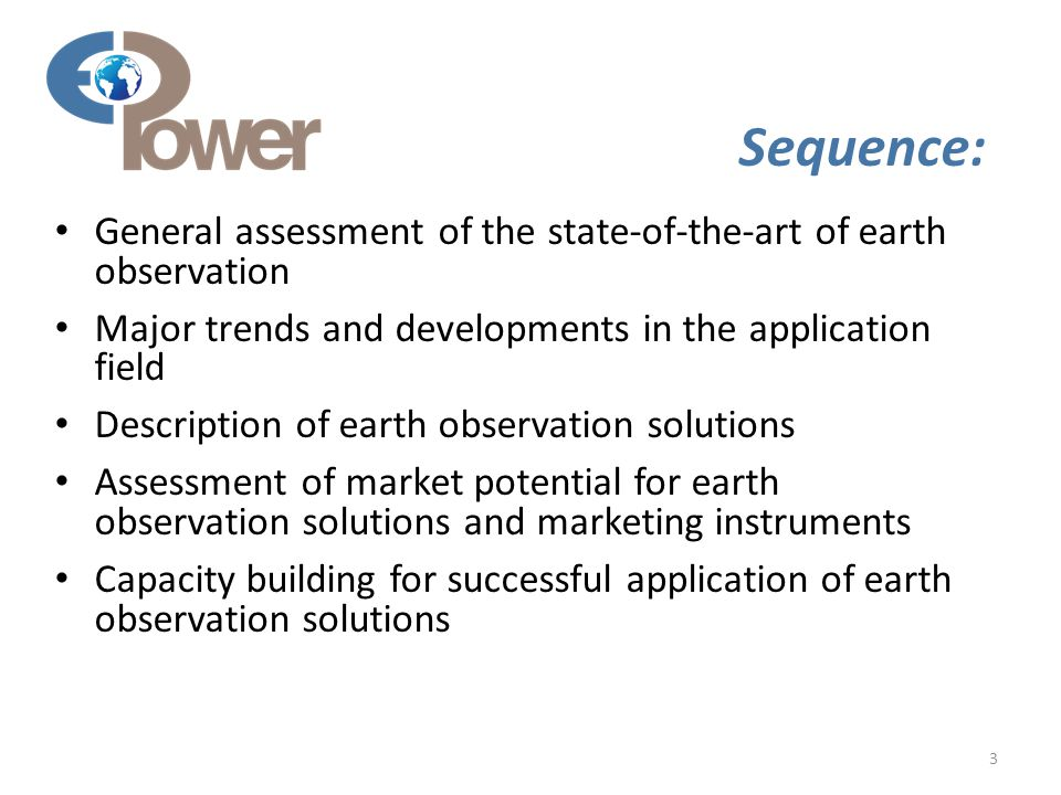 3 Sequence: General assessment of the state-of-the-art of earth observation Major trends and developments in the application field Description of earth observation solutions Assessment of market potential for earth observation solutions and marketing instruments Capacity building for successful application of earth observation solutions