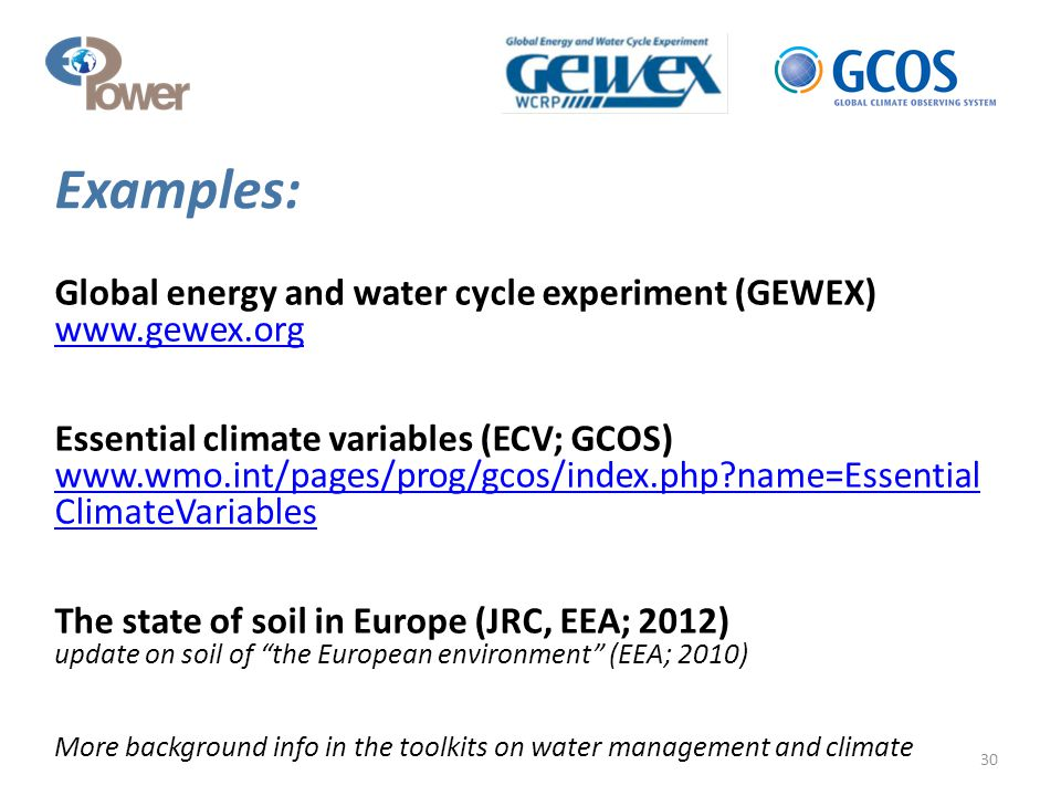 Global energy and water cycle experiment (GEWEX) www.gewex.org www.gewex.org Essential climate variables (ECV; GCOS) www.wmo.int/pages/prog/gcos/index.php?name=Essential ClimateVariables www.wmo.int/pages/prog/gcos/index.php?name=Essential ClimateVariables The state of soil in Europe (JRC, EEA; 2012) update on soil of the European environment (EEA; 2010) More background info in the toolkits on water management and climate 30 Examples: