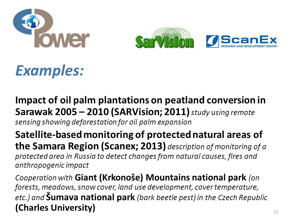 Impact of oil palm plantations on peatland conversion in Sarawak 2005 – 2010 (SARVision; 2011) study using remote sensing showing deforestation for oil palm expansion Satellite-based monitoring of protected natural areas of the Samara Region (Scanex; 2013) description of monitoring of a protected area in Russia to detect changes from natural causes, fires and anthropogenic impact Cooperation with Giant (Krkonoše) Mountains national park (on forests, meadows, snow cover, land use development, cover temperature, etc.) and Šumava national park (bark beetle pest) in the Czech Republic (Charles University) 33 Examples: