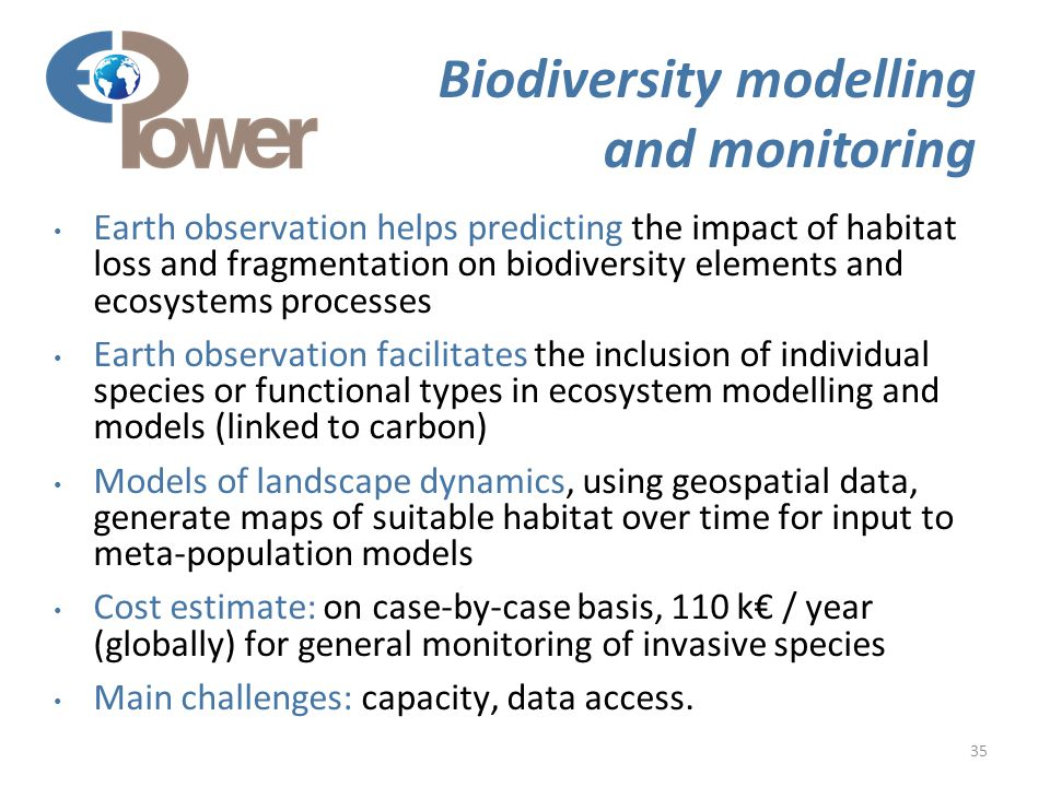 35 Biodiversity modelling and monitoring Earth observation helps predicting the impact of habitat loss and fragmentation on biodiversity elements and ecosystems processes Earth observation facilitates the inclusion of individual species or functional types in ecosystem modelling and models (linked to carbon) Models of landscape dynamics, using geospatial data, generate maps of suitable habitat over time for input to meta-population models Cost estimate: on case-by-case basis, 110 k€ / year (globally) for general monitoring of invasive species Main challenges: capacity, data access.