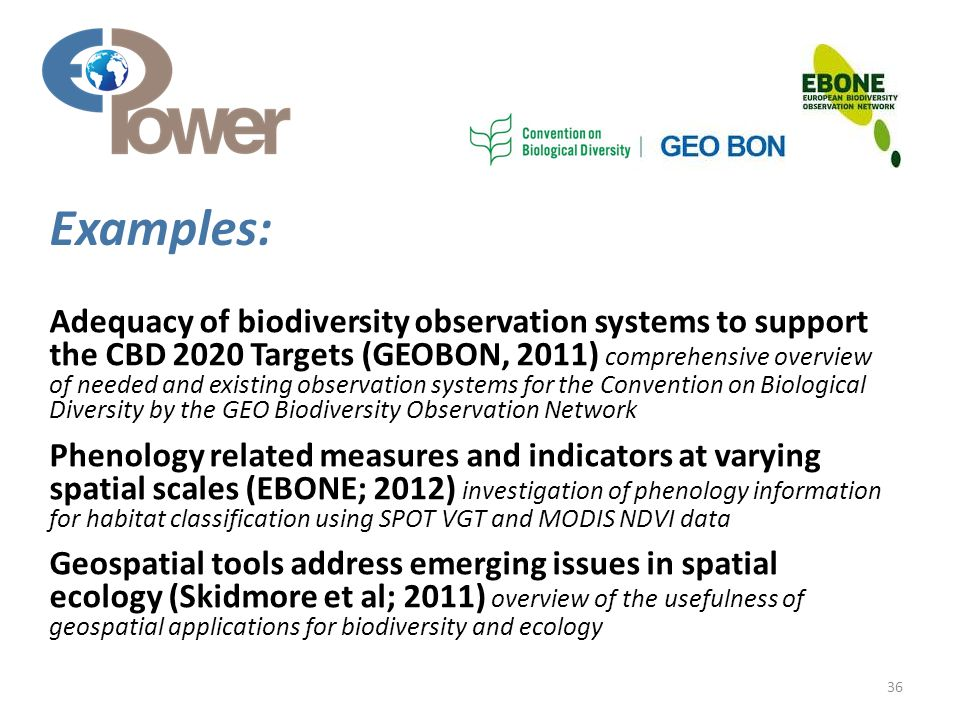 Adequacy of biodiversity observation systems to support the CBD 2020 Targets (GEOBON, 2011) comprehensive overview of needed and existing observation systems for the Convention on Biological Diversity by the GEO Biodiversity Observation Network Phenology related measures and indicators at varying spatial scales (EBONE; 2012) investigation of phenology information for habitat classification using SPOT VGT and MODIS NDVI data Geospatial tools address emerging issues in spatial ecology (Skidmore et al; 2011) overview of the usefulness of geospatial applications for biodiversity and ecology 36 Examples: