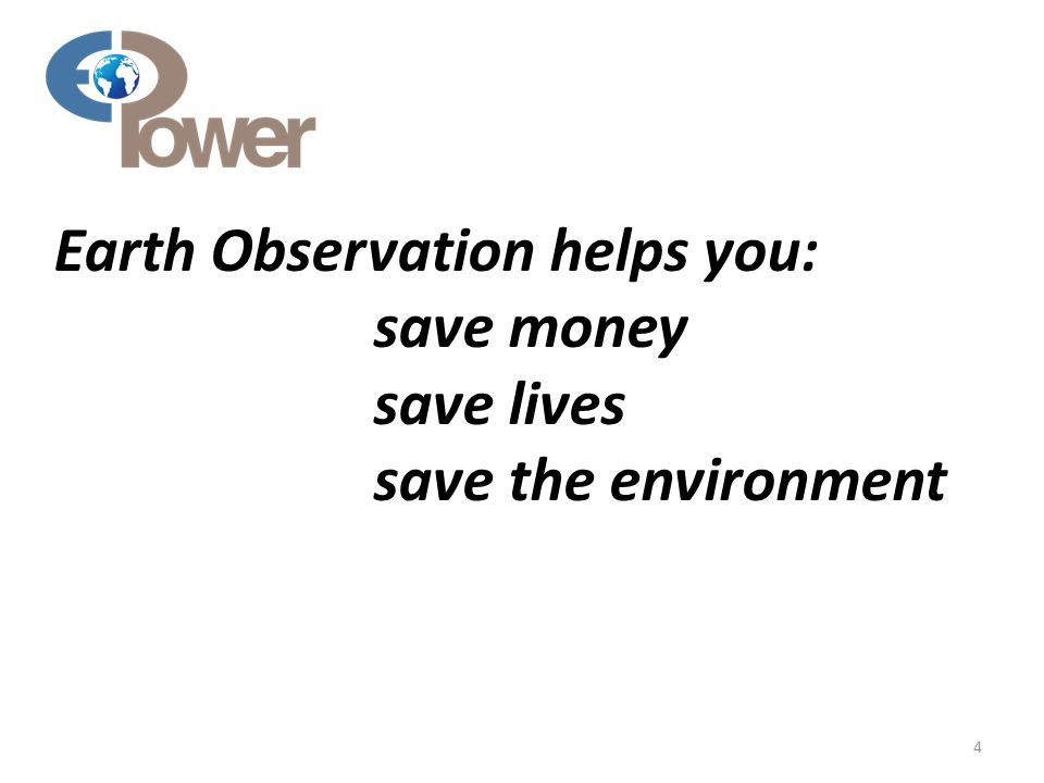 Earth Observation helps you: save money save lives save the environment 4